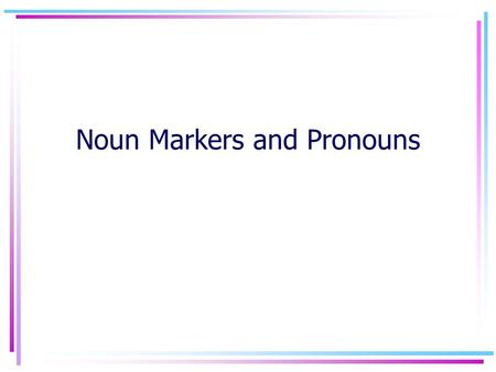 Noun Markers and Pronouns