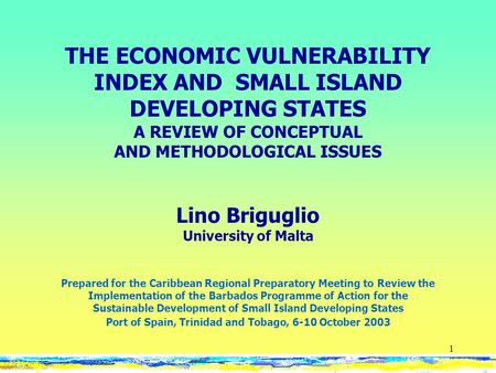 1 THE ECONOMIC VULNERABILITY INDEX AND SMALL ISLAND DEVELOPING STATES A REVIEW OF CONCEPTUAL AND METHODOLOGICAL ISSUES Lino Briguglio University of Malta.