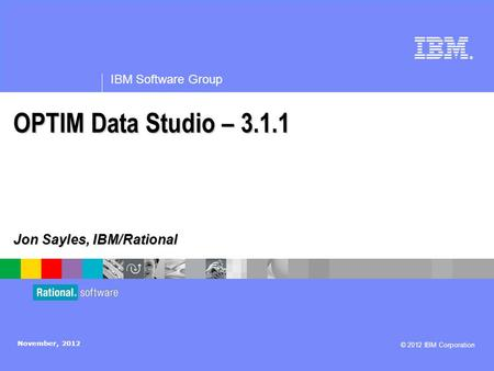 ® IBM Software Group © 2012 IBM Corporation OPTIM Data Studio – 3.1.1 Jon Sayles, IBM/Rational November, 2012.