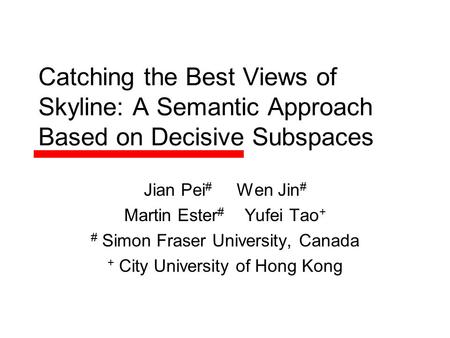 Catching the Best Views of Skyline: A Semantic Approach Based on Decisive Subspaces Jian Pei # Wen Jin # Martin Ester # Yufei Tao + # Simon Fraser University,