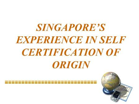 SINGAPORE'S EXPERIENCE IN SELF CERTIFICATION OF ORIGIN.