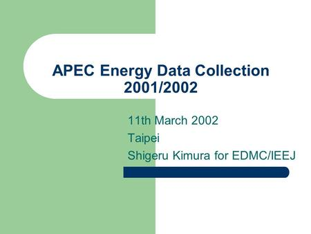 APEC Energy Data Collection 2001/2002 11th March 2002 Taipei Shigeru Kimura for EDMC/IEEJ.