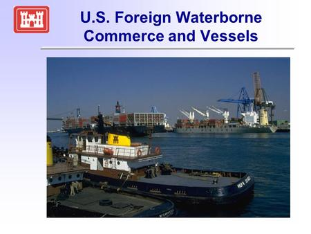 U.S. Foreign Waterborne Commerce and Vessels. OMB Assigns Responsibility for the FWTSP to the Corps FWTSP -- Foreign Waterborne Transportation Statistics.