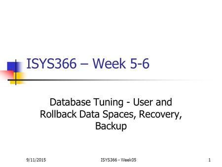 9/11/2015ISYS366 - Week051 ISYS366 – Week 5-6 Database Tuning - User and Rollback Data Spaces, Recovery, Backup.