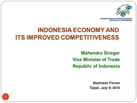 INDONESIA ECONOMY AND ITS IMPROVED COMPETITIVENESS Mahendra Siregar Vice Minister of Trade Republic of Indonesia Business Forum Taipei, July 9, 2010 1.