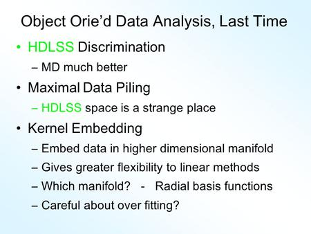 Object Orie'd Data Analysis, Last Time HDLSS Discrimination –MD much better Maximal Data Piling –HDLSS space is a strange place Kernel Embedding –Embed.