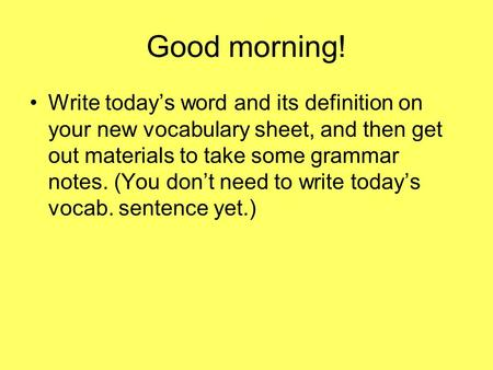 Good morning! Write today's word and its definition on your new vocabulary sheet, and then get out materials to take some grammar notes. (You don't need.