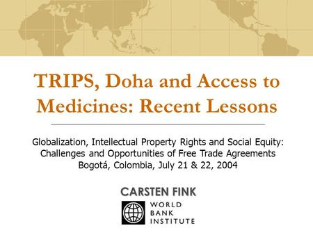 TRIPS, Doha and Access to Medicines: Recent Lessons CARSTEN FINK Globalization, Intellectual Property Rights and Social Equity: Challenges and Opportunities.