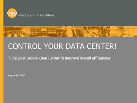 August 10, 2007 CONTROL YOUR DATA CENTER! Tune your Legacy Data Center to improve overall efficiencies.