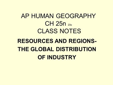 AP HUMAN GEOGRAPHY CH 25n 23o CLASS NOTES RESOURCES AND REGIONS- THE GLOBAL DISTRIBUTION OF INDUSTRY.