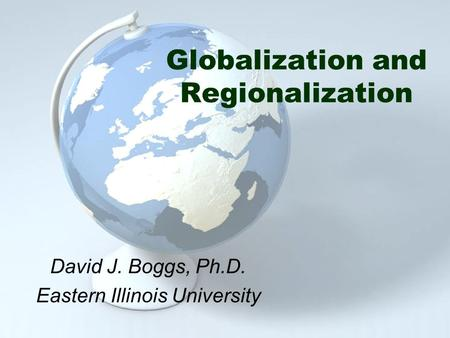 Globalization and Regionalization David J. Boggs, Ph.D. Eastern Illinois University.