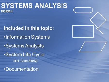 SYSTEMS ANALYSIS FORM 4 Included in this topic: Information Systems Systems Analysts System Life Cycle (incl. Case Study) Documentation.