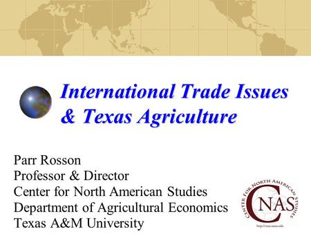 International Trade Issues & Texas Agriculture Parr Rosson Professor & Director Center for North American Studies Department of Agricultural Economics.