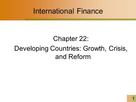 1 International Finance Chapter 22: Developing Countries: Growth, Crisis, and Reform.