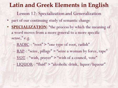 "Latin and Greek Elements in English Lesson 12: Specialization and Generalization part of our continuing study of semantic change SPECIALIZATION: ""the."