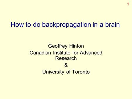 How to do backpropagation in a brain Geoffrey Hinton Canadian Institute for Advanced Research & University of Toronto 1.