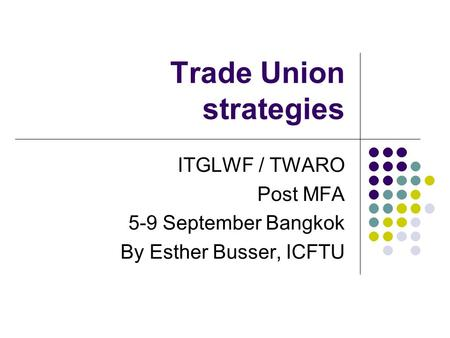 Trade Union strategies ITGLWF / TWARO Post MFA 5-9 September Bangkok By Esther Busser, ICFTU.