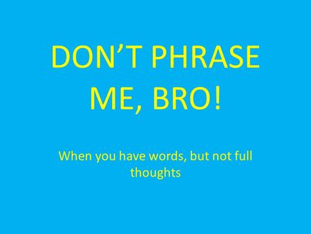 DON'T PHRASE ME, BRO! When you have words, but not full thoughts.