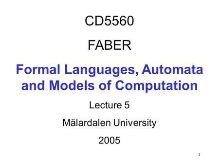 1 CD5560 FABER Formal Languages, Automata and Models of Computation Lecture 5 Mälardalen University 2005.