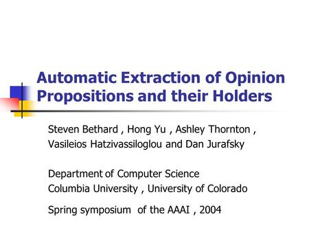 Automatic Extraction of Opinion Propositions and their Holders Steven Bethard, Hong Yu, Ashley Thornton, Vasileios Hatzivassiloglou and Dan Jurafsky Department.
