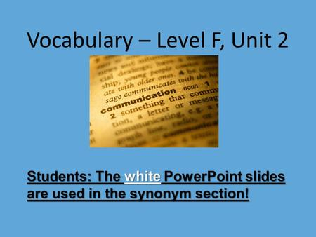 Vocabulary – Level F, Unit 2 Students: The white PowerPoint slides are used in the synonym section!