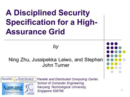 1 A Disciplined Security Specification for a High- Assurance Grid by Ning Zhu, Jussipekka Leiwo, and Stephen John Turner Parallel Computing Centre Distributed.