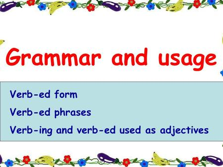 Grammar and usage Verb-ed form Verb-ed phrases Verb-ing and verb-ed used as adjectives.