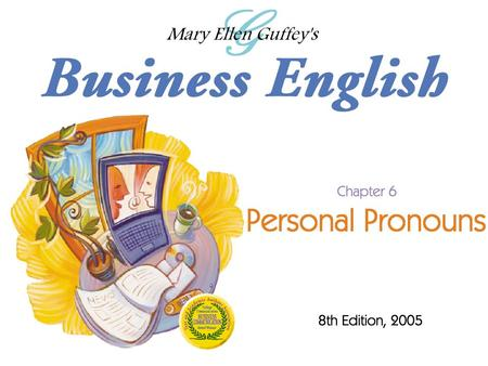 Ch. 6 - 2 Mary Ellen Guffey, Business English, 8e Objectives Use personal pronouns correctly as subjects and objects. Distinguish between personal possessive.