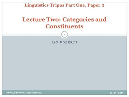 IAN ROBERTS 11/09/2015 Roberts, Structures, Michaelmas 2010 1 Linguistics Tripos Part One, Paper 2 Lecture Two: Categories and Constituents.