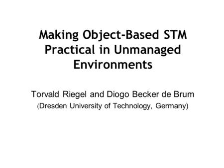 Making Object-Based STM Practical in Unmanaged Environments Torvald Riegel and Diogo Becker de Brum ( Dresden University of Technology, Germany)