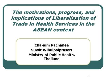 1 The motivations, progress, and implications of Liberalisation of Trade in Health Services in the ASEAN context Cha-aim Pachanee Suwit Wibulpolprasert.