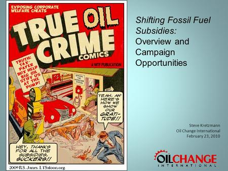 Steve Kretzmann Oil Change International February 23, 2010 Shifting Fossil Fuel Subsidies: Overview and Campaign Opportunities.