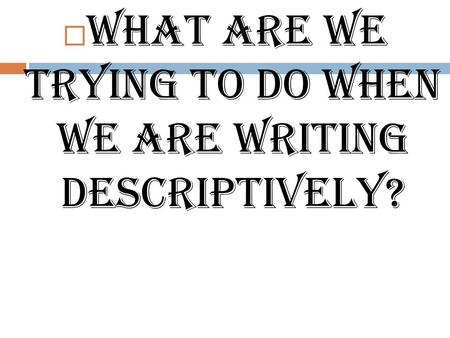  What are we trying to do when we are writing descriptively?