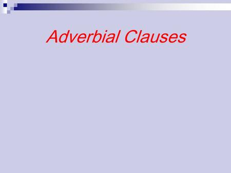 Adverbial Clauses. Clause of Time Clause of Reason Clause of Reason Clause of Result Clause of Result Clause of Purpose Clause of Purpose Clause of Concession.