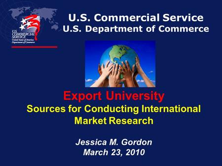 U.S. Commercial Service U.S. Department of Commerce Export University Sources for Conducting International Market Research Jessica M. Gordon March 23,