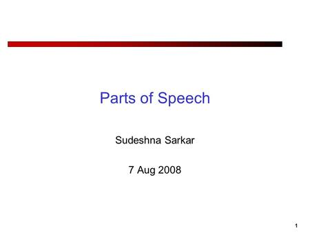 1 Parts of Speech Sudeshna Sarkar 7 Aug 2008. 2 Why Do We Care about Parts of Speech? Pronunciation Hand me the lead pipe. Predicting what words can be.