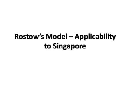 Rostow's Model – Applicability to Singapore. Rostow's Model – Where is Singapore?