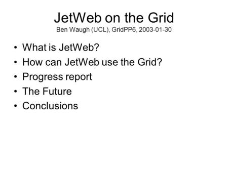 JetWeb on the Grid Ben Waugh (UCL), GridPP6, 2003-01-30 What is JetWeb? How can JetWeb use the Grid? Progress report The Future Conclusions.