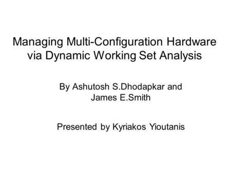 Managing Multi-Configuration Hardware via Dynamic Working Set Analysis By Ashutosh S.Dhodapkar and James E.Smith Presented by Kyriakos Yioutanis.