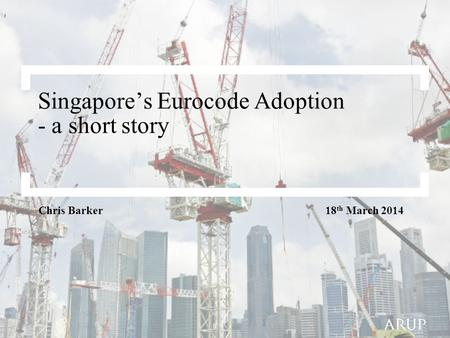 Singapore's Eurocode Adoption - a short story Chris Barker 18 th March 2014.