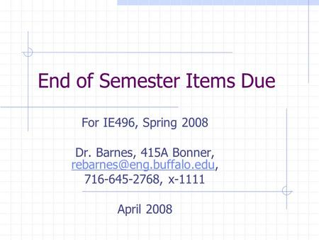 End of Semester Items Due For IE496, Spring 2008 Dr. Barnes, 415A Bonner,  716-645-2768, x-1111 April.