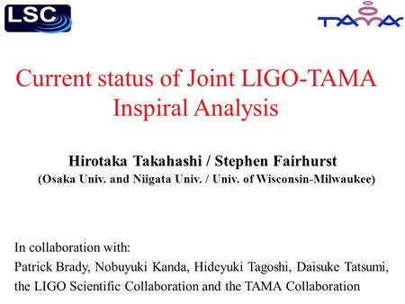 Current status of Joint LIGO-TAMA Inspiral Analysis In collaboration with: Patrick Brady, Nobuyuki Kanda, Hideyuki Tagoshi, Daisuke Tatsumi, the LIGO Scientific.