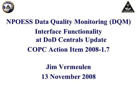 NPOESS Data Quality Monitoring (DQM) Interface Functionality at DoD Centrals Update COPC Action Item 2008-1.7 Jim Vermeulen 13 November 2008.