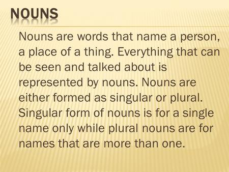 Nouns are words that name a person, a place of a thing. Everything that can be seen and talked about is represented by nouns. Nouns are either formed as.