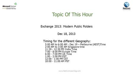 Topic Of This Hour Exchange 2013: Database Availability Group Exchange 2013: Modern Public Folders Dec 18, 2013 Timing for the different Geography: 5:00.