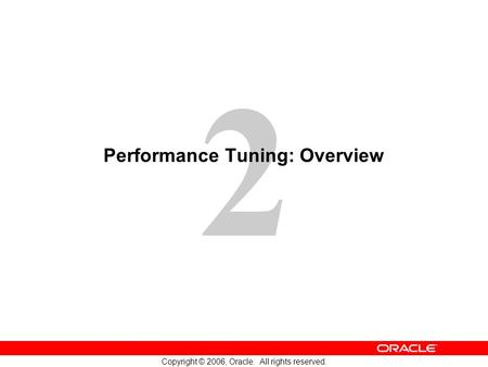 2 Copyright © 2006, Oracle. All rights reserved. Performance Tuning: Overview.