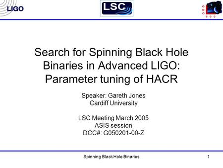 Spinning Black Hole Binaries1 Search for Spinning Black Hole Binaries in Advanced LIGO: Parameter tuning of HACR Speaker: Gareth Jones Cardiff University.