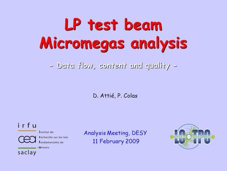 LCTPC WP Phone Meeting #71 – 26.11.2008Micromegas module1 D. Attié, P. Colas Analysis Meeting, DESY 11 February 2009 LP test beam Micromegas analysis -