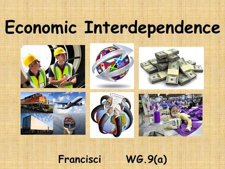 Economic Interdependence Francisci WG.9(a). Remember: Interdependence: When nations must trade for resources they do not have. Global trade market exists.