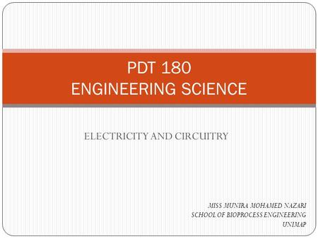 ELECTRICITY AND CIRCUITRY PDT 180 ENGINEERING SCIENCE MISS MUNIRA MOHAMED NAZARI SCHOOL OF BIOPROCESS ENGINEERING UNIMAP.